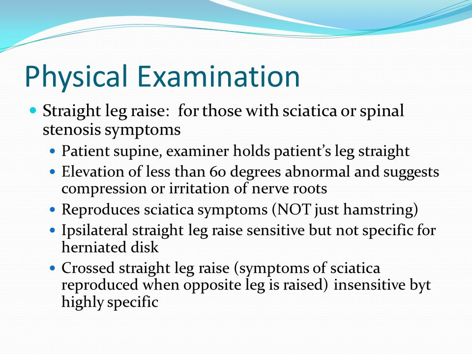 Physical Examination Straight leg raise: for those with sciatica or spinal stenosis symptoms Patient supine, examiner holds patient's leg straight Ele