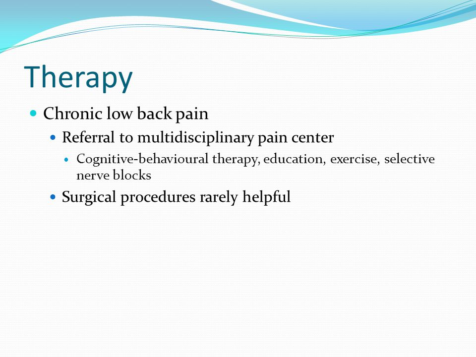 Therapy Chronic low back pain Referral to multidisciplinary pain center Cognitive-behavioural therapy, education, exercise, selective nerve blocks Sur