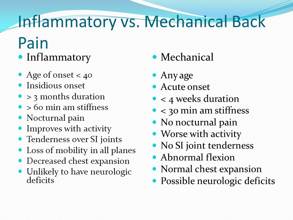 Inflammatory vs. Mechanical Back Pain Inflammatory Age of onset < 40 Insidious onset > 3 months duration > 60 min am stiffness Nocturnal pain Improves