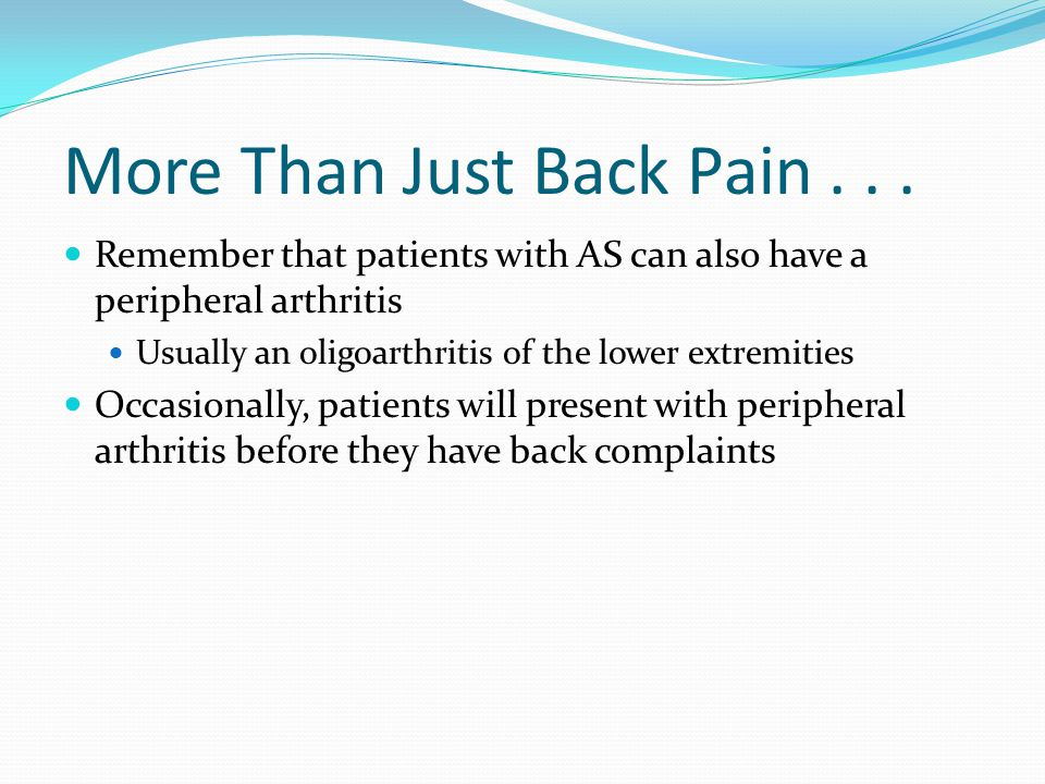 More Than Just Back Pain... Remember that patients with AS can also have a peripheral arthritis Usually an oligoarthritis of the lower extremities Occ
