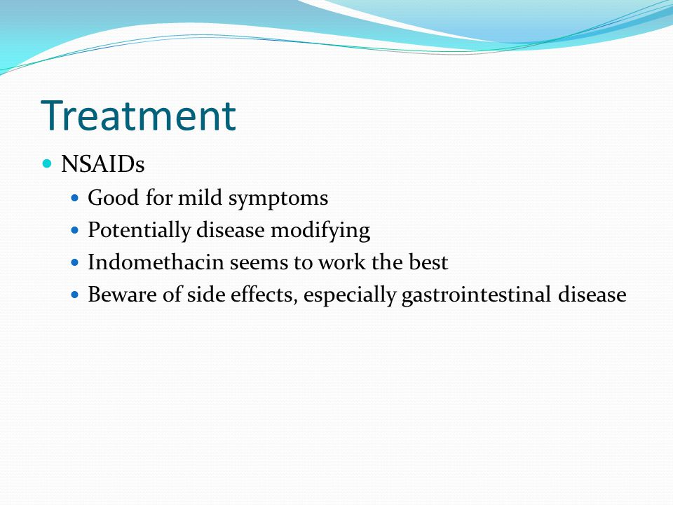 Treatment NSAIDs Good for mild symptoms Potentially disease modifying Indomethacin seems to work the best Beware of side effects, especially gastroint