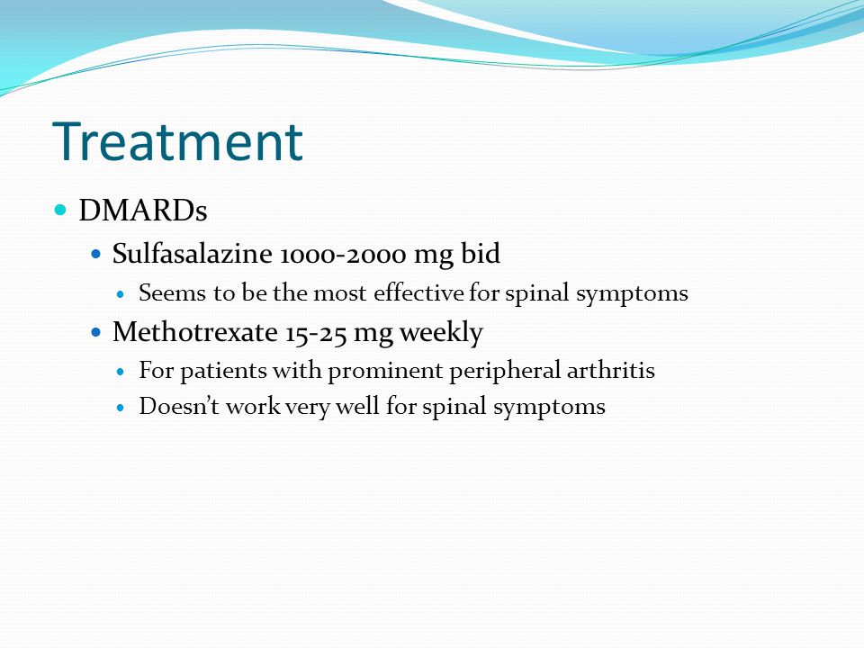 Treatment DMARDs Sulfasalazine 1000-2000 mg bid Seems to be the most effective for spinal symptoms Methotrexate 15-25 mg weekly For patients with prom