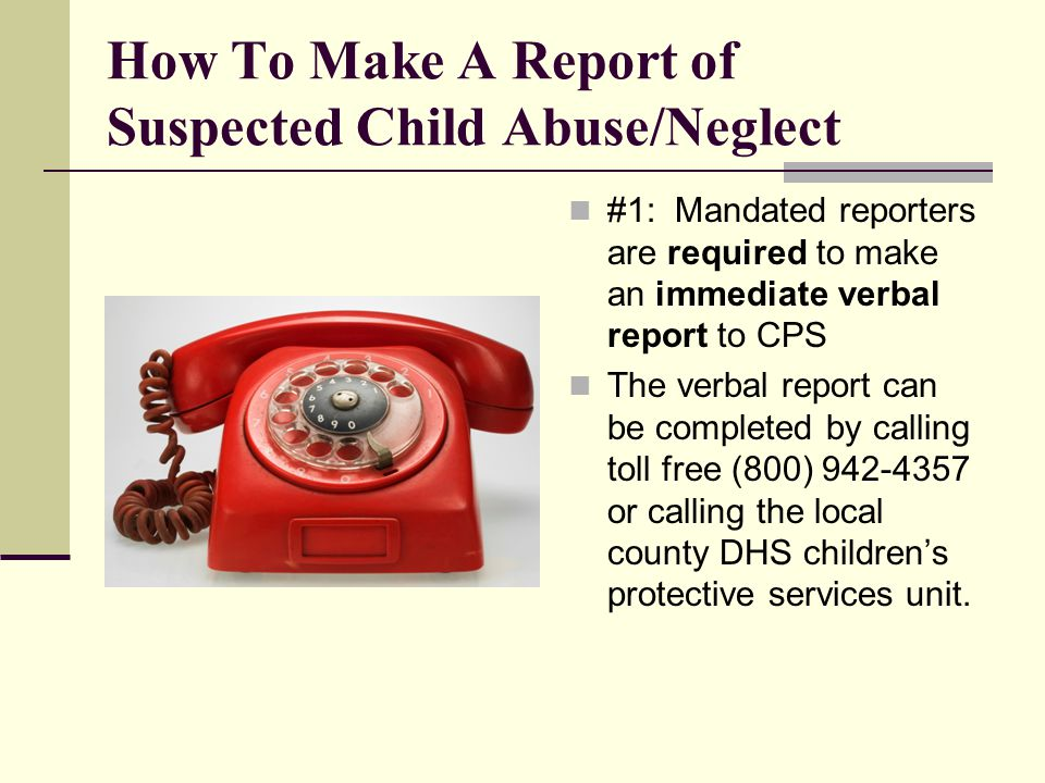 How To Make A Report of Suspected Child Abuse/Neglect #1: Mandated reporters are required to make an immediate verbal report to CPS The verbal report can be completed by calling toll free (800) 942-4357 or calling the local county DHS children's protective services unit.