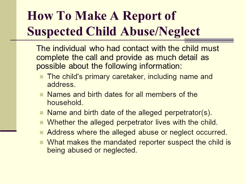 How To Make A Report of Suspected Child Abuse/Neglect The individual who had contact with the child must complete the call and provide as much detail as possible about the following information: The child s primary caretaker, including name and address.