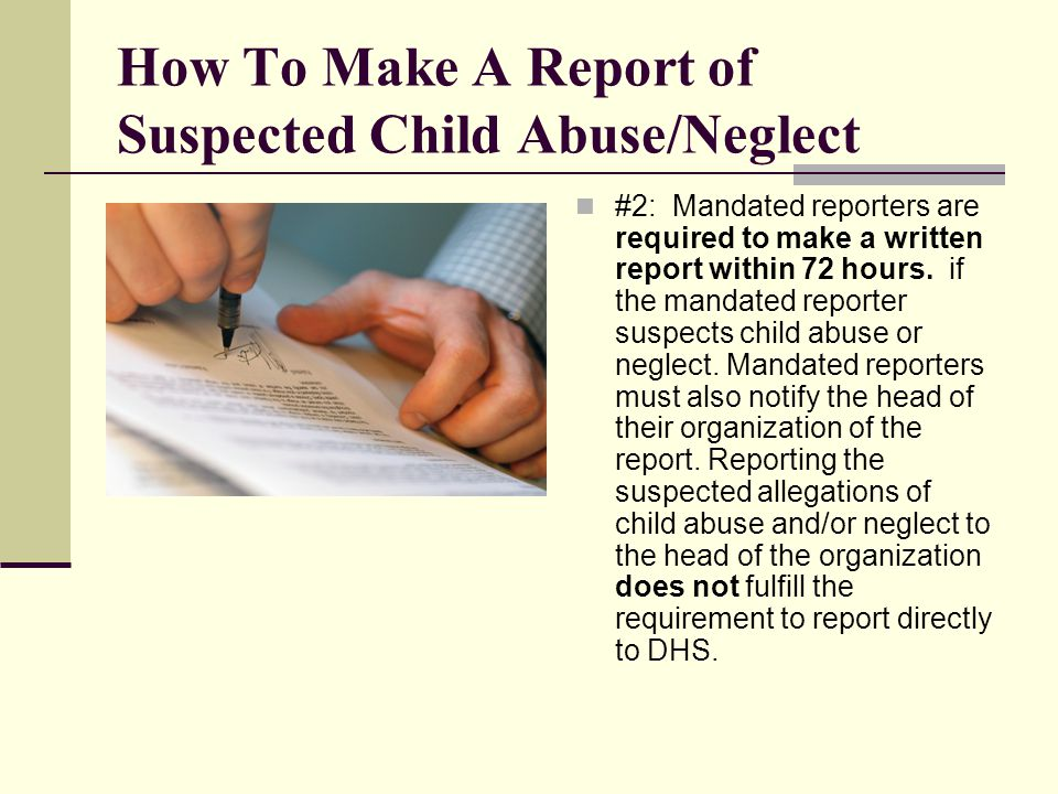 How To Make A Report of Suspected Child Abuse/Neglect #2: Mandated reporters are required to make a written report within 72 hours.