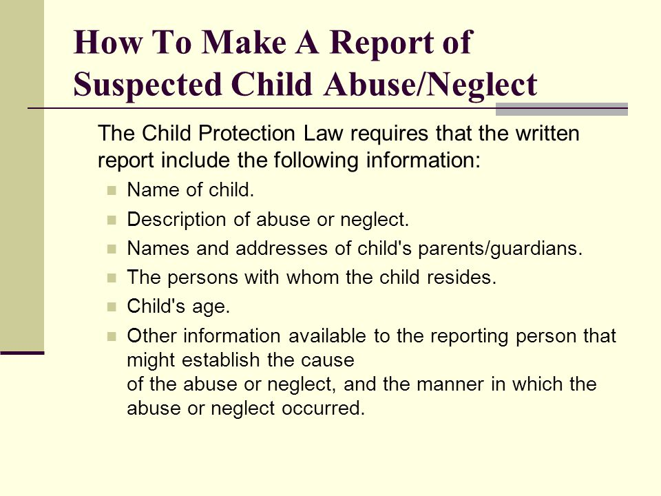 How To Make A Report of Suspected Child Abuse/Neglect The Child Protection Law requires that the written report include the following information: Nam
