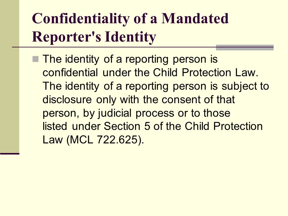Confidentiality of a Mandated Reporter s Identity The identity of a reporting person is confidential under the Child Protection Law.