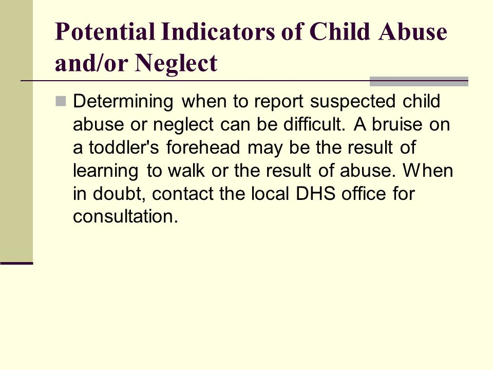 Potential Indicators of Child Abuse and/or Neglect Determining when to report suspected child abuse or neglect can be difficult.