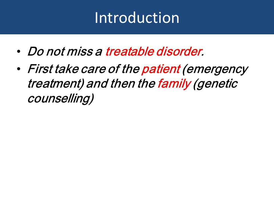 Introduction Do not miss a treatable disorder. First take care of the patient (emergency treatment) and then the family (genetic counselling)