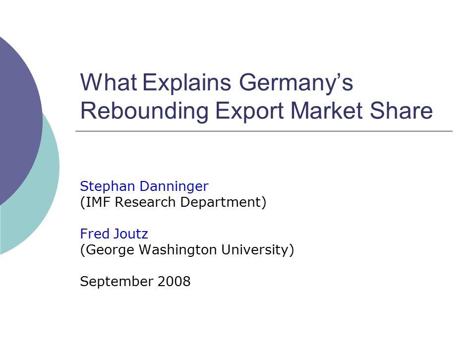 What Explains Germany's Rebounding Export Market Share Stephan Danninger (IMF Research Department) Fred Joutz (George Washington University) September 2008