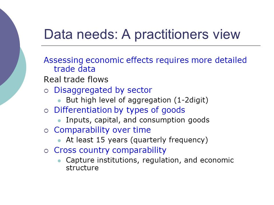 Data needs: A practitioners view Assessing economic effects requires more detailed trade data Real trade flows  Disaggregated by sector But high level of aggregation (1-2digit)  Differentiation by types of goods Inputs, capital, and consumption goods  Comparability over time At least 15 years (quarterly frequency)  Cross country comparability Capture institutions, regulation, and economic structure