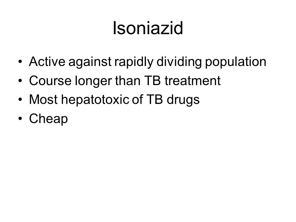 Isoniazid Active against rapidly dividing population Course longer than TB treatment Most hepatotoxic of TB drugs Cheap