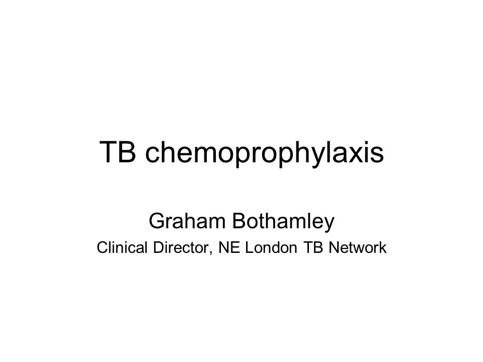 TB chemoprophylaxis Graham Bothamley Clinical Director, NE London TB Network