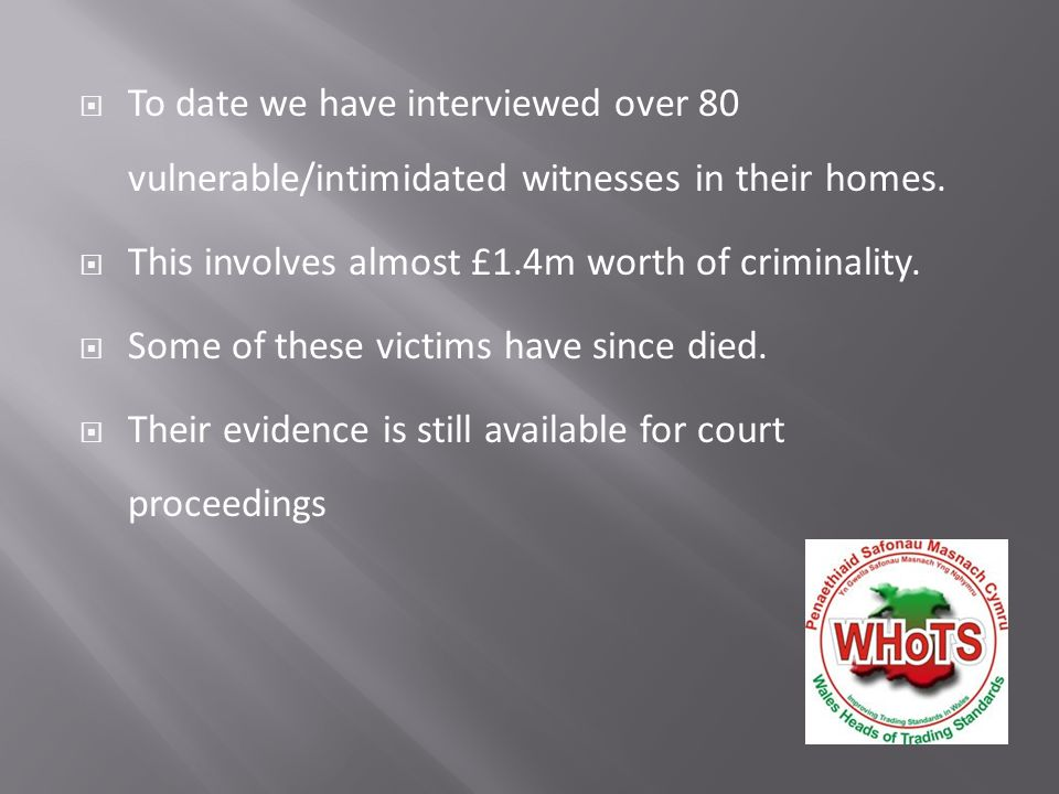  To date we have interviewed over 80 vulnerable/intimidated witnesses in their homes.  This involves almost £1.4m worth of criminality.  Some of th