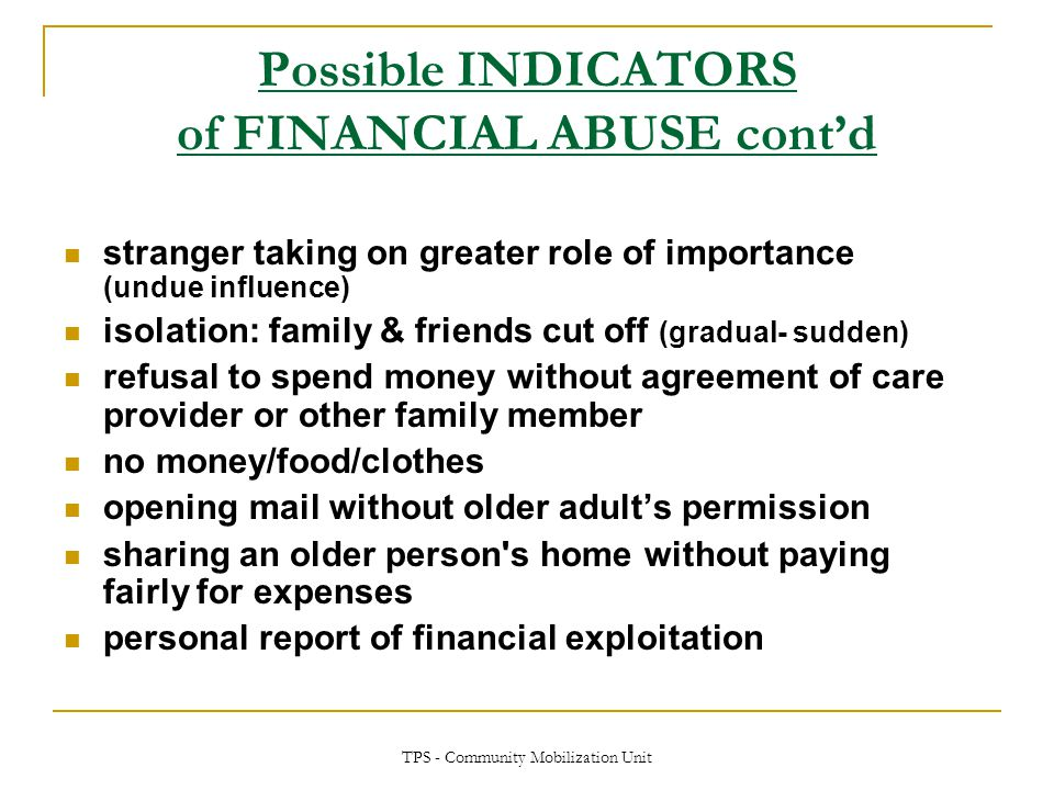 TPS - Community Mobilization Unit Possible INDICATORS of FINANCIAL ABUSE cont'd stranger taking on greater role of importance (undue influence) isolat