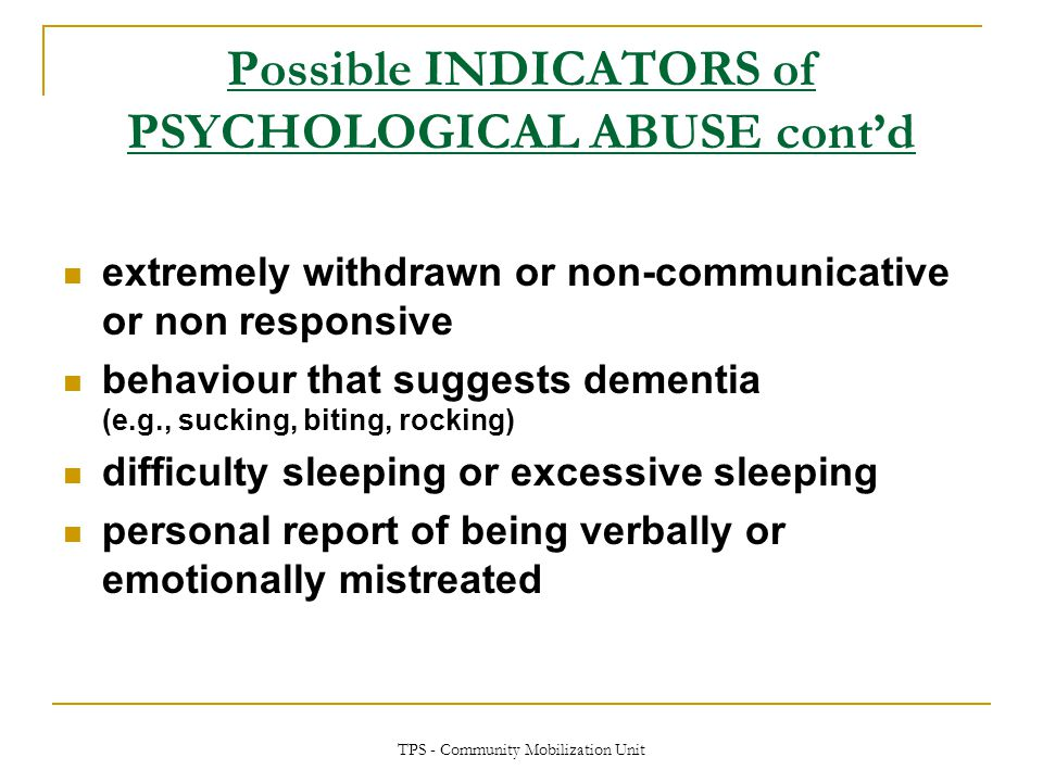 TPS - Community Mobilization Unit Possible INDICATORS of PSYCHOLOGICAL ABUSE cont'd extremely withdrawn or non-communicative or non responsive behavio