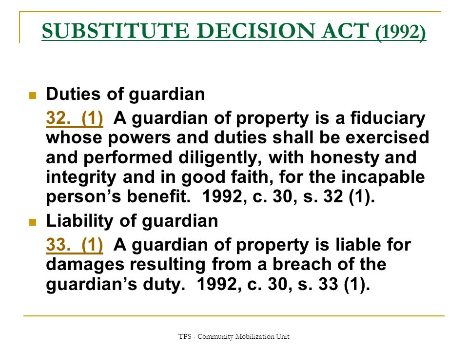 TPS - Community Mobilization Unit SUBSTITUTE DECISION ACT (1992) Duties of guardian 32. (1)32. (1) A guardian of property is a fiduciary whose powers