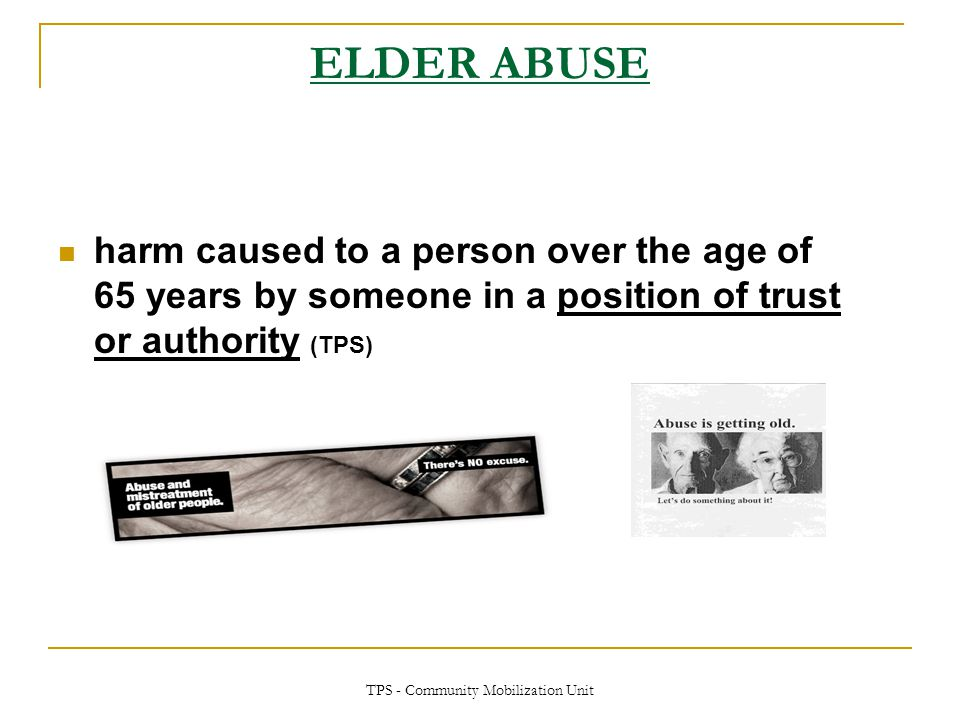 TPS - Community Mobilization Unit ELDER ABUSE harm caused to a person over the age of 65 years by someone in a position of trust or authority (TPS)
