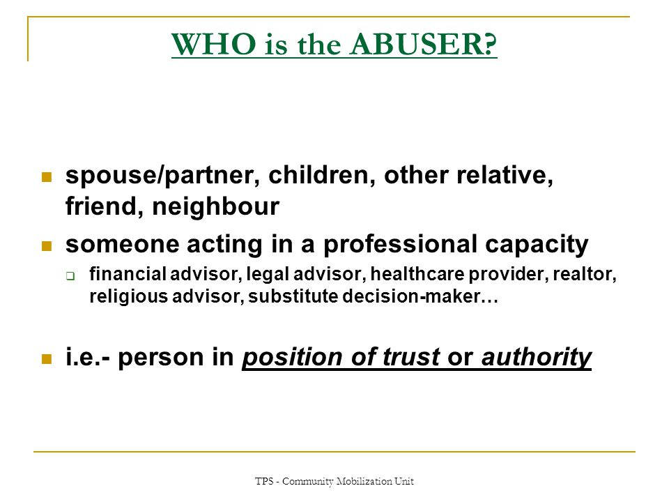 TPS - Community Mobilization Unit WHO is the ABUSER? spouse/partner, children, other relative, friend, neighbour someone acting in a professional capa