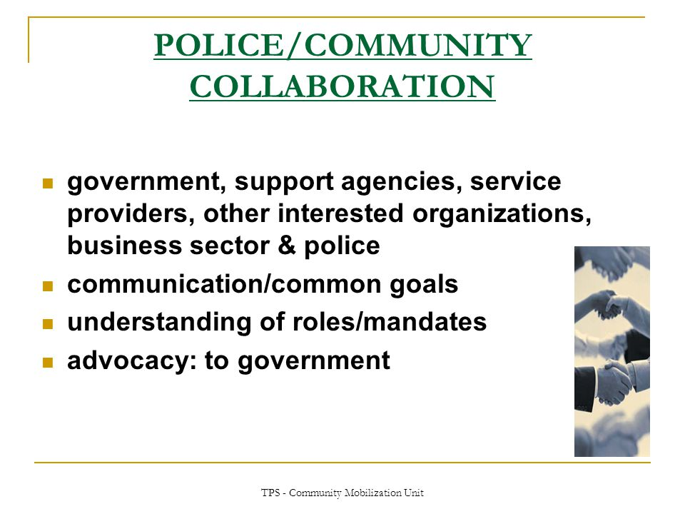 TPS - Community Mobilization Unit POLICE/COMMUNITY COLLABORATION government, support agencies, service providers, other interested organizations, busi