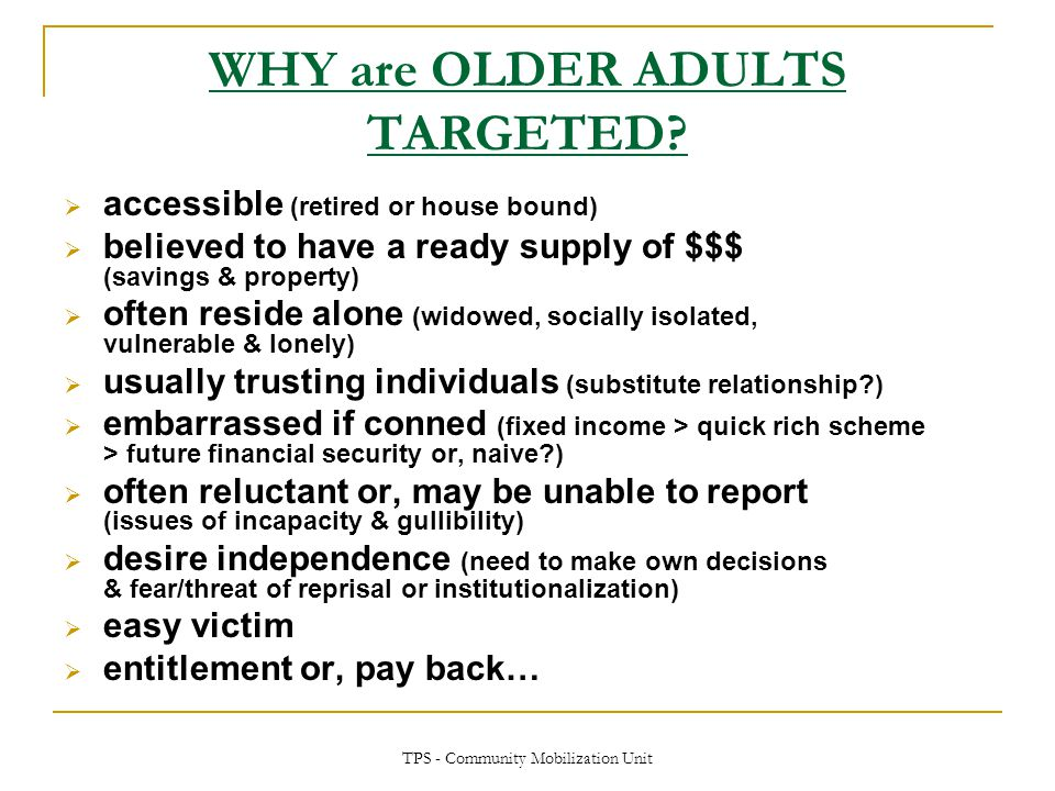 TPS - Community Mobilization Unit WHY are OLDER ADULTS TARGETED?  accessible (retired or house bound)  believed to have a ready supply of $$$ (savin