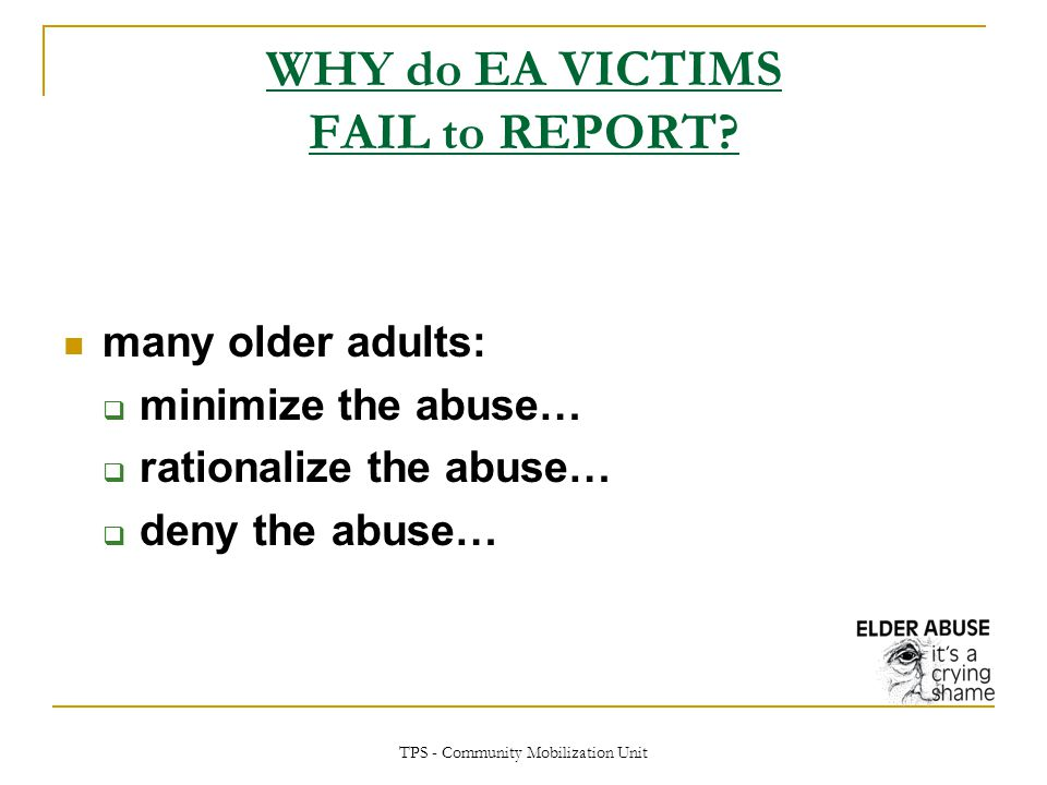 TPS - Community Mobilization Unit WHY do EA VICTIMS FAIL to REPORT? many older adults:  minimize the abuse…  rationalize the abuse…  deny the abuse