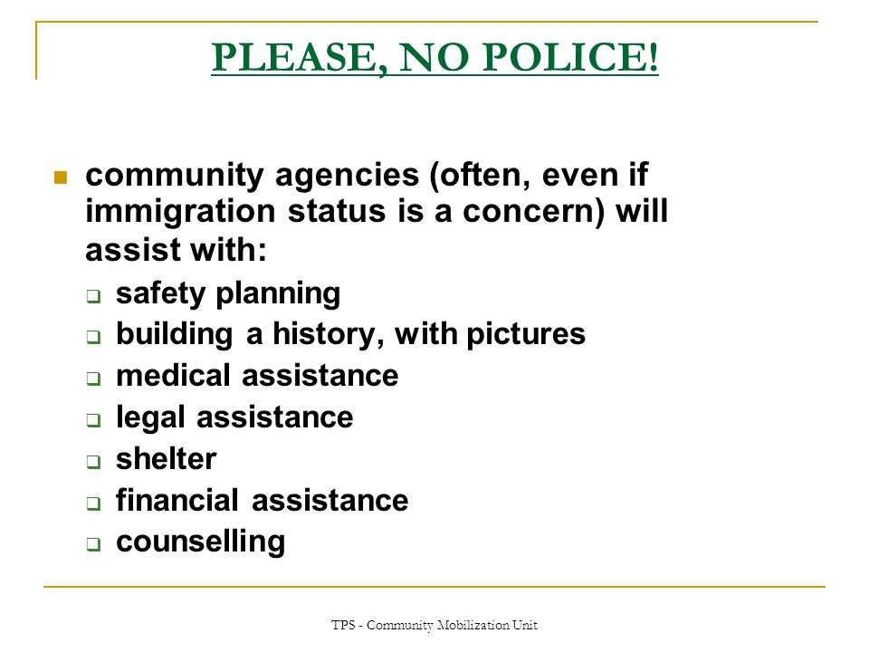 TPS - Community Mobilization Unit PLEASE, NO POLICE! community agencies (often, even if immigration status is a concern) will assist with:  safety pl