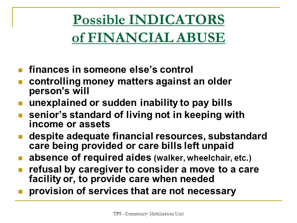 TPS - Community Mobilization Unit Possible INDICATORS of FINANCIAL ABUSE finances in someone else's control controlling money matters against an older