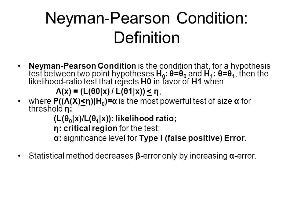 Neyman-Pearson Condition: Definition Neyman-Pearson Condition is the condition that, for a hypothesis test between two point hypotheses H 0 : θ=θ 0 and H 1 : θ=θ 1, then the likelihood-ratio test that rejects H0 in favor of H1 when Λ(x) = (L(θ0|x) / L(θ1|x)) < η, where P((Λ(X)<η)|H 0 )=α is the most powerful test of size α for threshold η: (L(θ 0 |x)/L(θ 1 |x)): likelihood ratio; η: critical region for the test; α: significance level for Type I (false positive) Error.