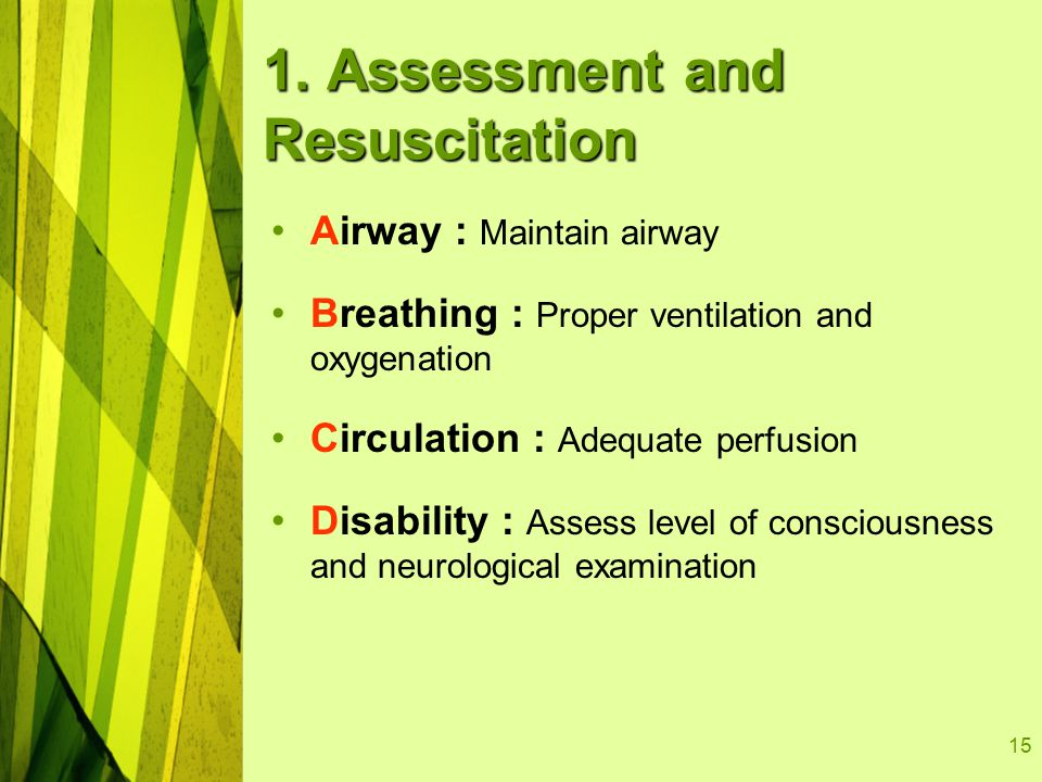 15 1. Assessment and Resuscitation Airway : Maintain airway Breathing : Proper ventilation and oxygenation Circulation : Adequate perfusion Disability