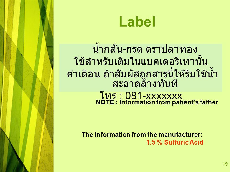 19 Label น้ำกลั่น - กรด ตราปลาทอง ใช้สำหรับเติมในแบตเตอรี่เท่านั้น คำเตือน ถ้าสัมผัสถูกสารนี้ให้รีบใช้น้ำ สะอาดล้างทันที โทร : 081-xxxxxxx NOTE : Information from patient's father The information from the manufacturer: 1.5 % Sulfuric Acid