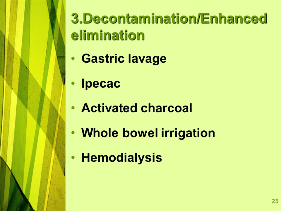 23 3.Decontamination/Enhanced elimination Gastric lavage Ipecac Activated charcoal Whole bowel irrigation Hemodialysis
