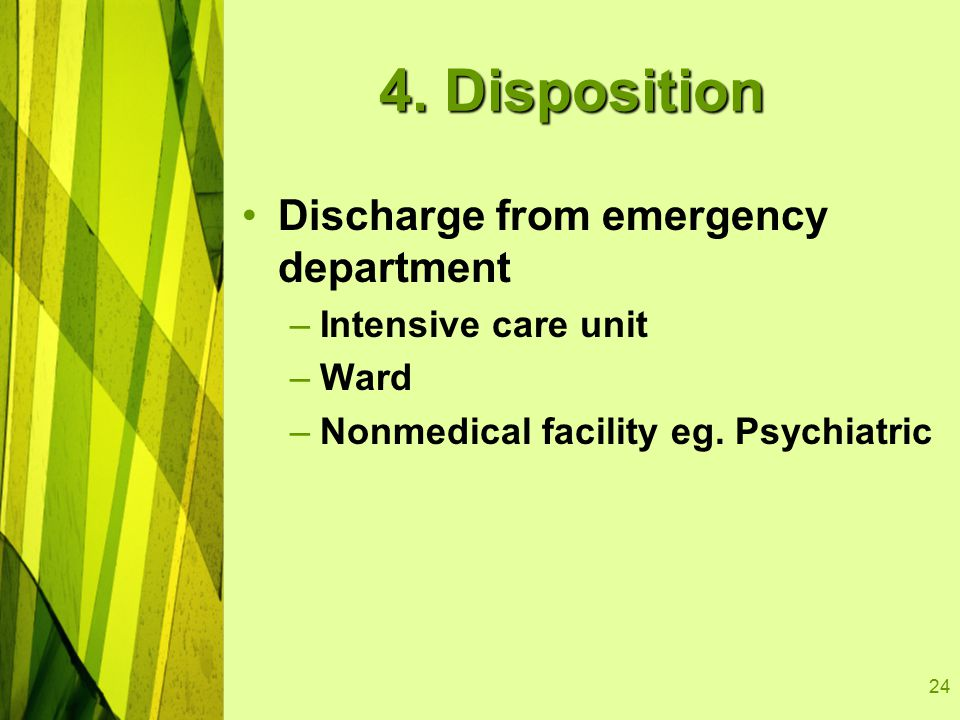 24 4. Disposition Discharge from emergency department –Intensive care unit –Ward –Nonmedical facility eg. Psychiatric