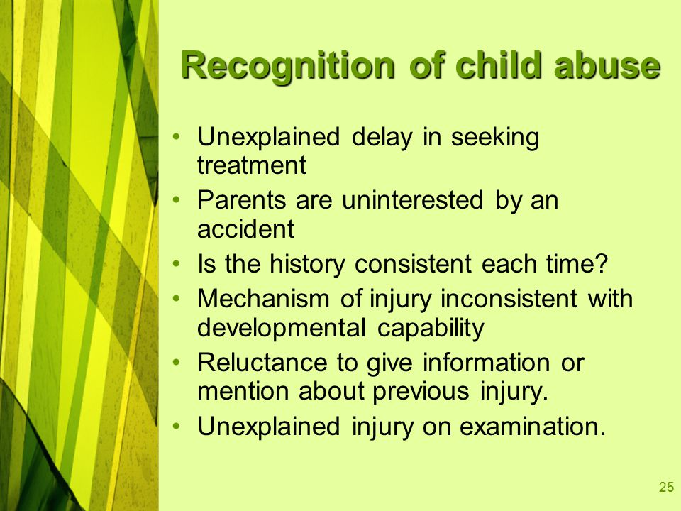 25 Recognition of child abuse Unexplained delay in seeking treatment Parents are uninterested by an accident Is the history consistent each time.