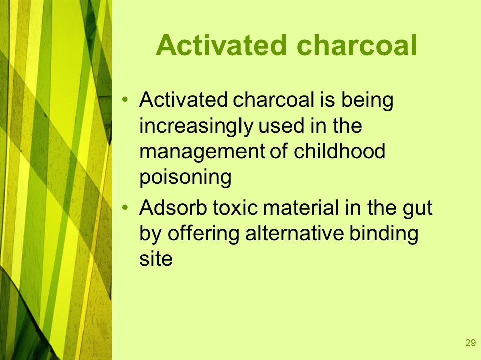29 Activated charcoal Activated charcoal is being increasingly used in the management of childhood poisoning Adsorb toxic material in the gut by offer