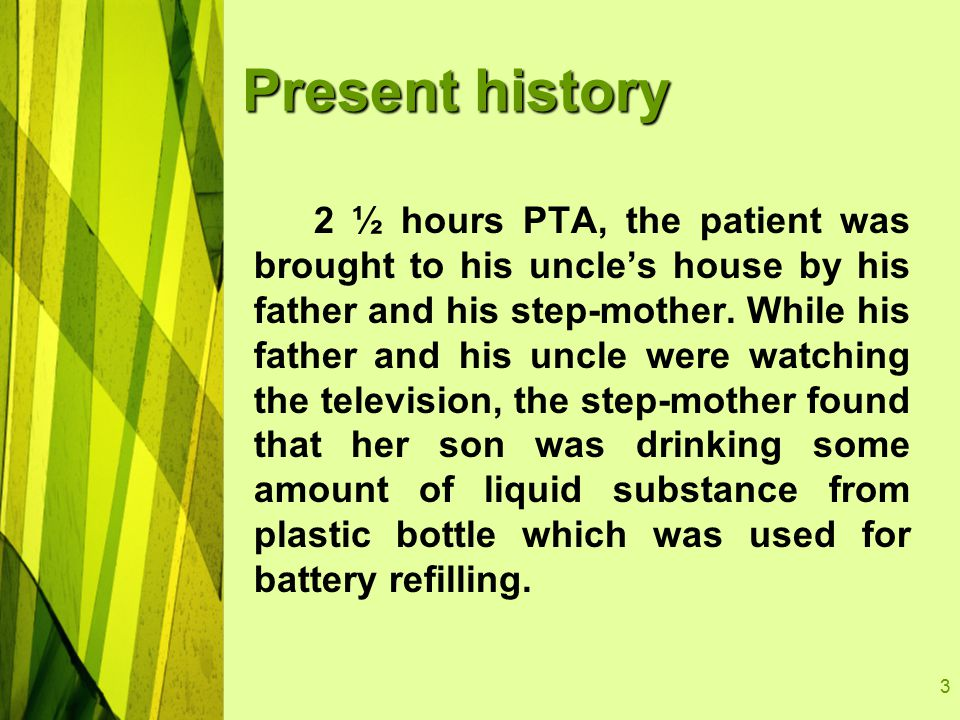 3 Present history 2 ½ hours PTA, the patient was brought to his uncle's house by his father and his step-mother.