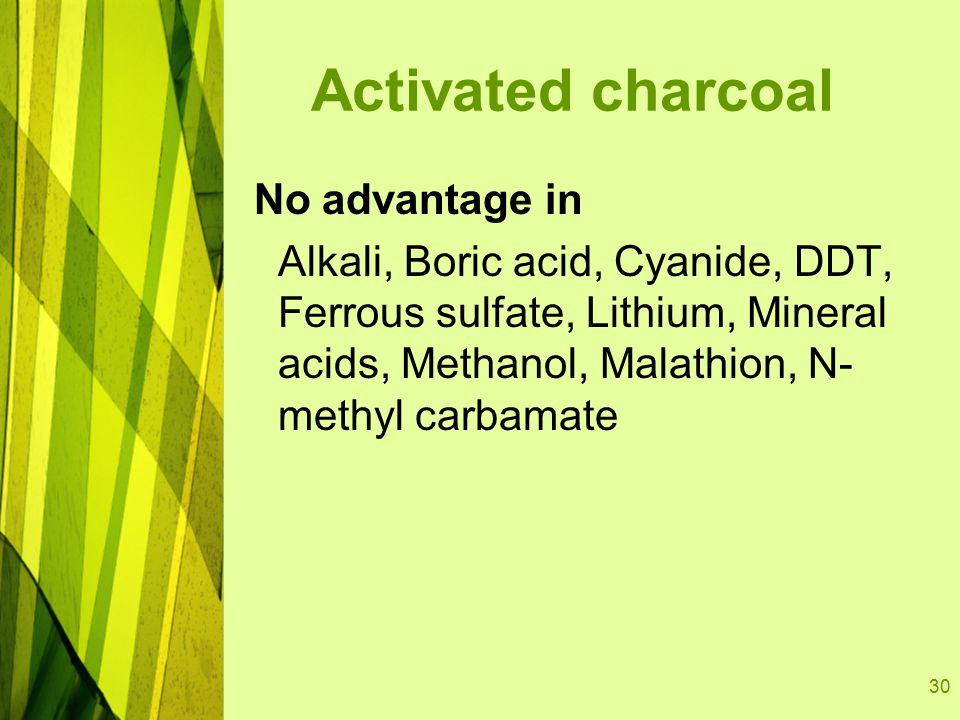 30 Activated charcoal No advantage in Alkali, Boric acid, Cyanide, DDT, Ferrous sulfate, Lithium, Mineral acids, Methanol, Malathion, N- methyl carbamate