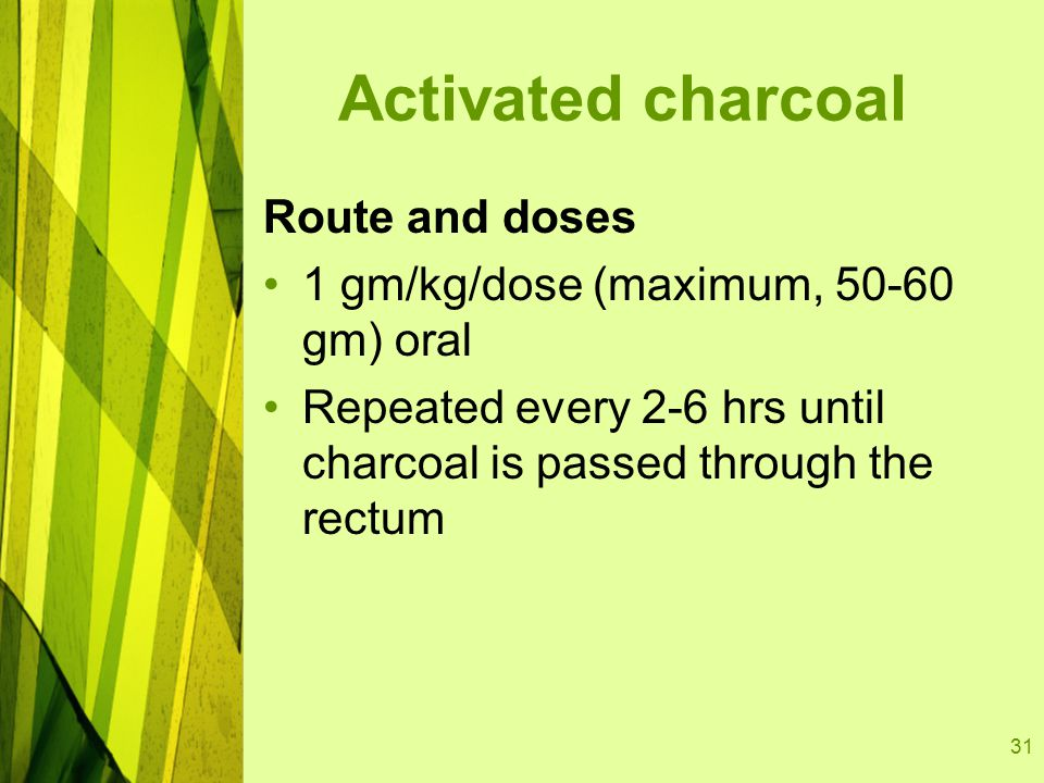 31 Activated charcoal Route and doses 1 gm/kg/dose (maximum, 50-60 gm) oral Repeated every 2-6 hrs until charcoal is passed through the rectum