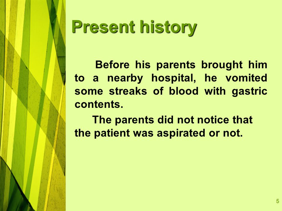 5 Present history Before his parents brought him to a nearby hospital, he vomited some streaks of blood with gastric contents.