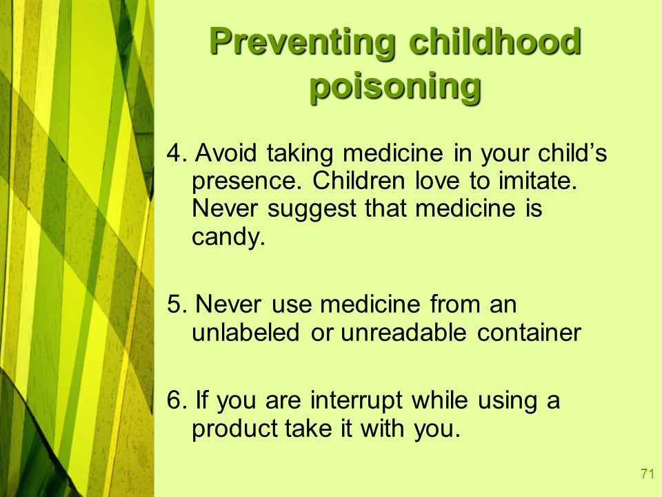 71 Preventing childhood poisoning 4. Avoid taking medicine in your child's presence.
