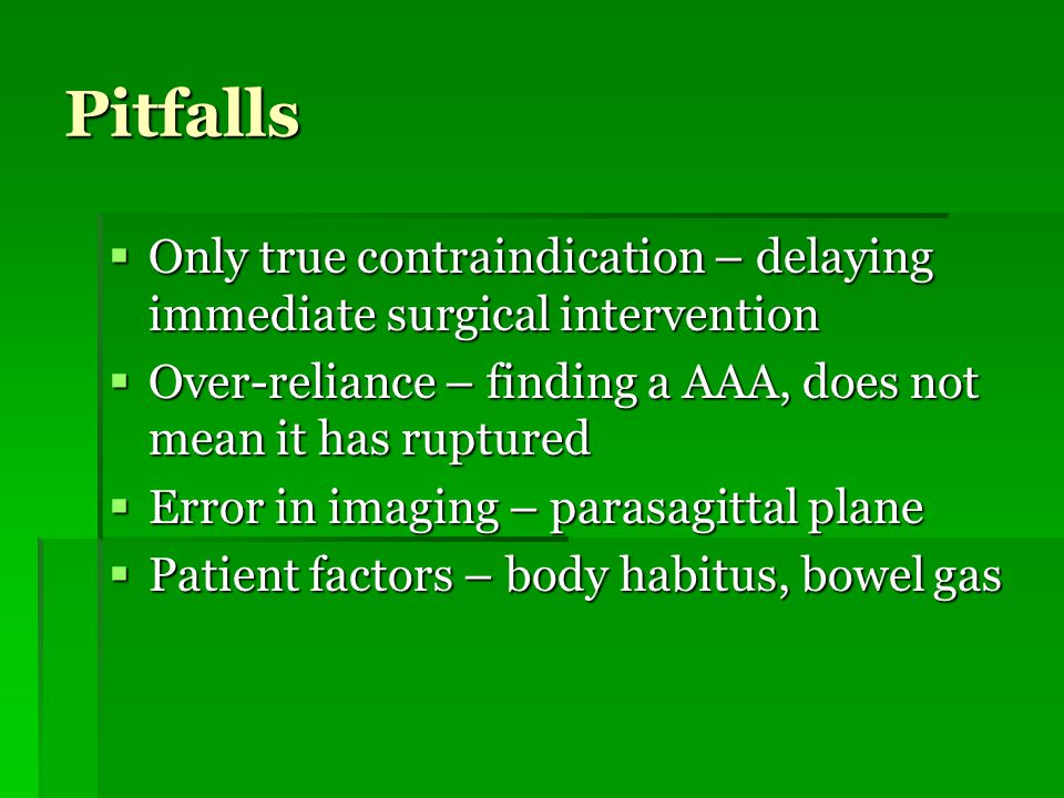 Pitfalls  Only true contraindication – delaying immediate surgical intervention  Over-reliance – finding a AAA, does not mean it has ruptured  Error in imaging – parasagittal plane  Patient factors – body habitus, bowel gas