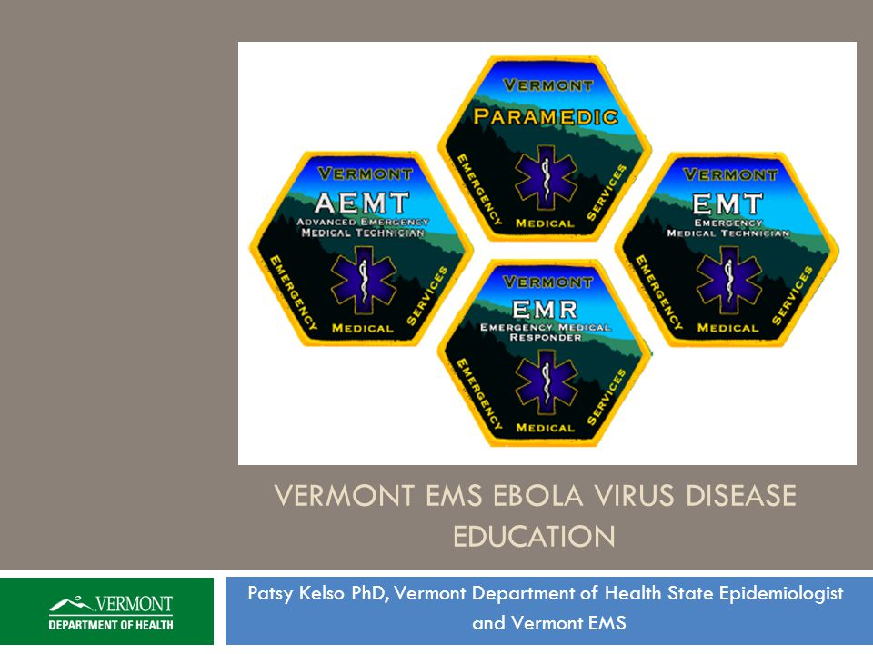 VERMONT EMS EBOLA VIRUS DISEASE EDUCATION Patsy Kelso PhD, Vermont Department of Health State Epidemiologist and Vermont EMS