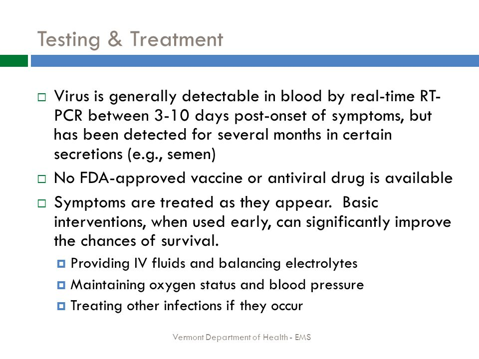 Testing & Treatment  Virus is generally detectable in blood by real-time RT- PCR between 3-10 days post-onset of symptoms, but has been detected for several months in certain secretions (e.g., semen)  No FDA-approved vaccine or antiviral drug is available  Symptoms are treated as they appear.