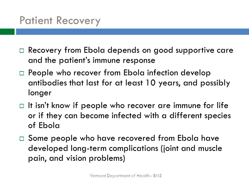 Patient Recovery  Recovery from Ebola depends on good supportive care and the patient's immune response  People who recover from Ebola infection develop antibodies that last for at least 10 years, and possibly longer  It isn't know if people who recover are immune for life or if they can become infected with a different species of Ebola  Some people who have recovered from Ebola have developed long-term complications (joint and muscle pain, and vision problems) Vermont Department of Health - EMS