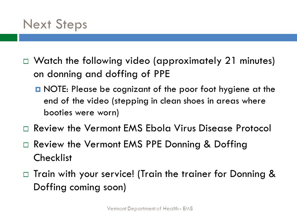 Next Steps  Watch the following video (approximately 21 minutes) on donning and doffing of PPE  NOTE: Please be cognizant of the poor foot hygiene at the end of the video (stepping in clean shoes in areas where booties were worn)  Review the Vermont EMS Ebola Virus Disease Protocol  Review the Vermont EMS PPE Donning & Doffing Checklist  Train with your service.