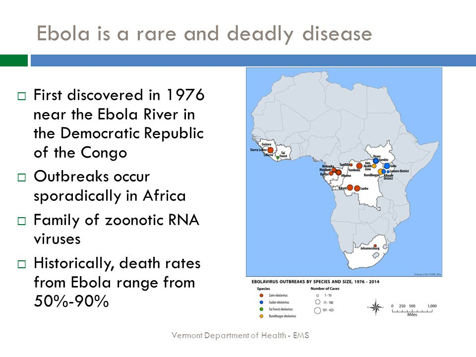 Ebola is a rare and deadly disease  First discovered in 1976 near the Ebola River in the Democratic Republic of the Congo  Outbreaks occur sporadically in Africa  Family of zoonotic RNA viruses  Historically, death rates from Ebola range from 50%-90% Vermont Department of Health - EMS