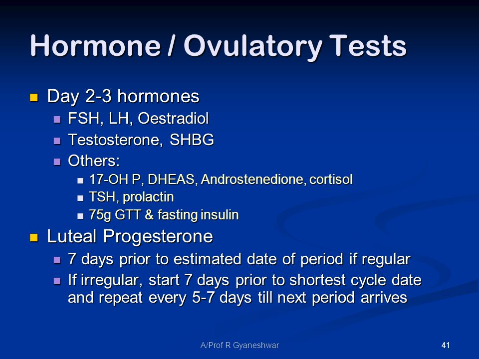 41A/Prof R Gyaneshwar Hormone / Ovulatory Tests Day 2-3 hormones Day 2-3 hormones FSH, LH, Oestradiol FSH, LH, Oestradiol Testosterone, SHBG Testosterone, SHBG Others: Others: 17-OH P, DHEAS, Androstenedione, cortisol 17-OH P, DHEAS, Androstenedione, cortisol TSH, prolactin TSH, prolactin 75g GTT & fasting insulin 75g GTT & fasting insulin Luteal Progesterone Luteal Progesterone 7 days prior to estimated date of period if regular 7 days prior to estimated date of period if regular If irregular, start 7 days prior to shortest cycle date and repeat every 5-7 days till next period arrives If irregular, start 7 days prior to shortest cycle date and repeat every 5-7 days till next period arrives