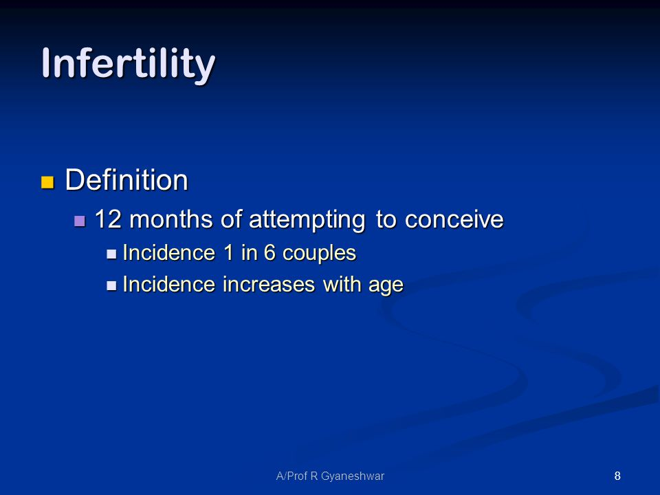 8A/Prof R Gyaneshwar Infertility Definition Definition 12 months of attempting to conceive 12 months of attempting to conceive Incidence 1 in 6 couples Incidence 1 in 6 couples Incidence increases with age Incidence increases with age