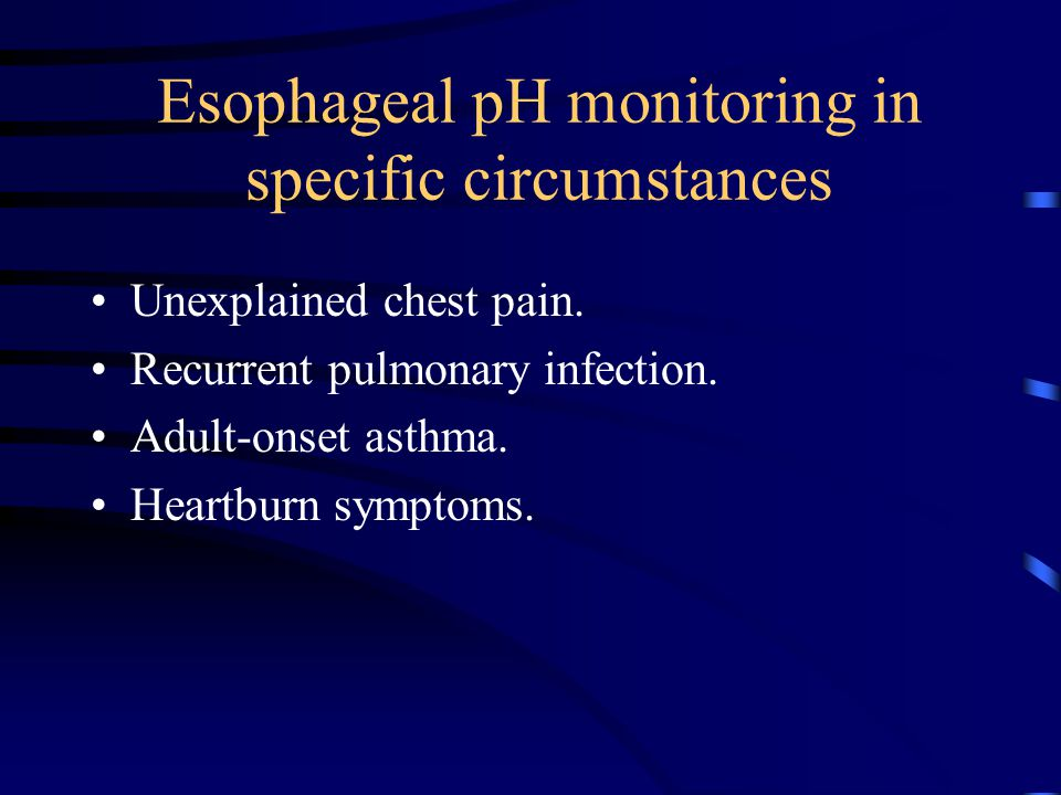 Esophageal pH monitoring in specific circumstances Unexplained chest pain. Recurrent pulmonary infection. Adult-onset asthma. Heartburn symptoms.