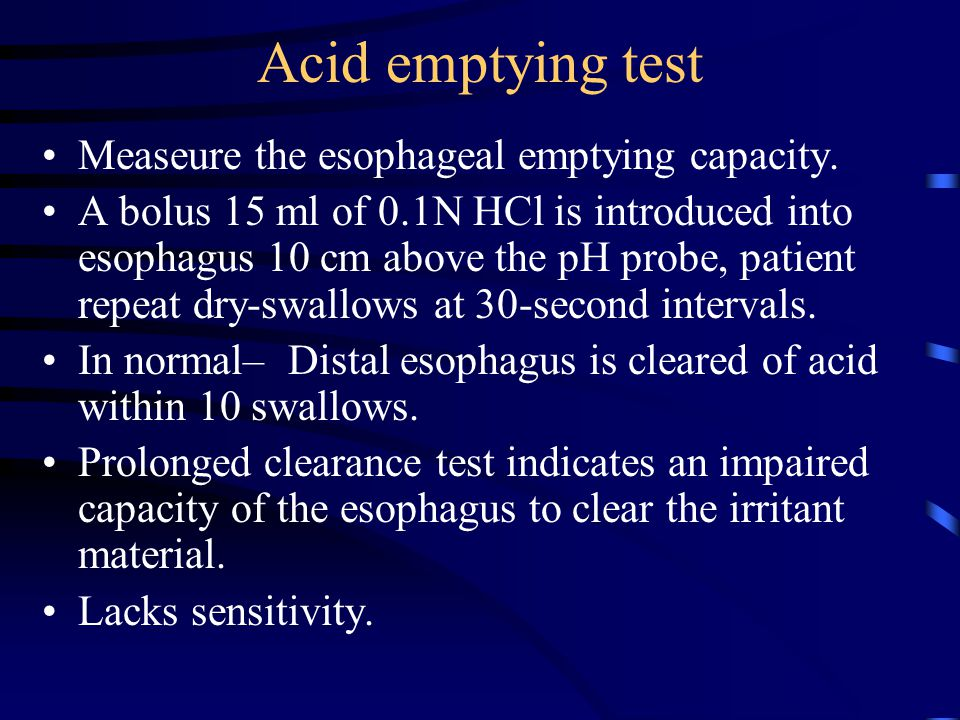 Acid emptying test Measeure the esophageal emptying capacity. A bolus 15 ml of 0.1N HCl is introduced into esophagus 10 cm above the pH probe, patient